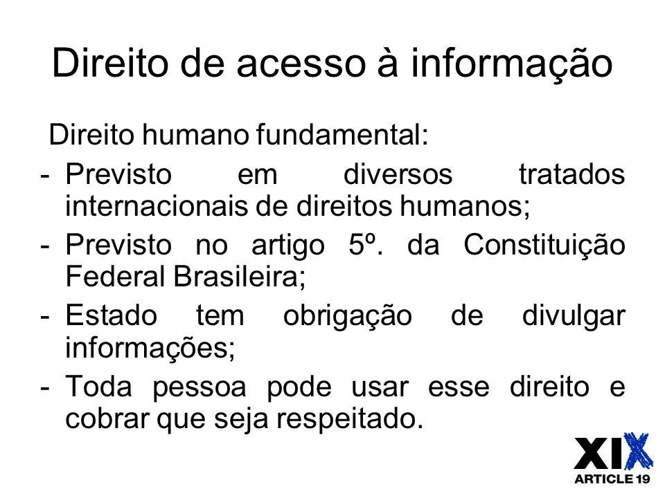 Direito de acesso à informação Direito humano fundamental: -Previsto em diversos tratados internacionais de direitos humanos; -Previsto no artigo 5º.