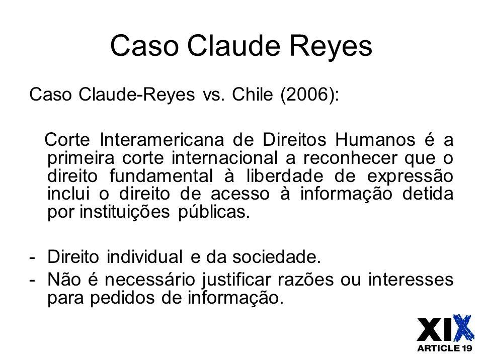 Caso Claude Reyes Caso Claude-Reyes vs. Chile (2006): Corte Interamericana de Direitos Humanos é a primeira corte internacional a reconhecer que o dir