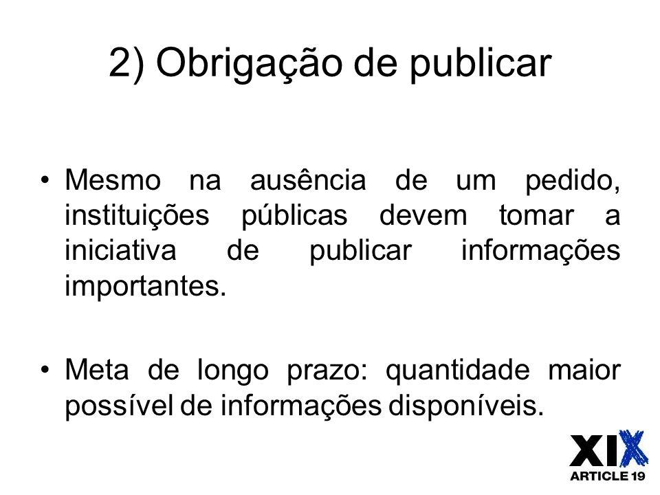 2) Obrigação de publicar Mesmo na ausência de um pedido, instituições públicas devem tomar a iniciativa de publicar informações importantes. Meta de l