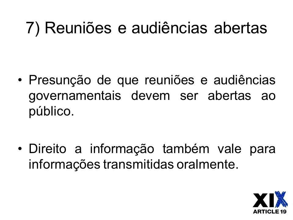 7) Reuniões e audiências abertas Presunção de que reuniões e audiências governamentais devem ser abertas ao público. Direito a informação também vale