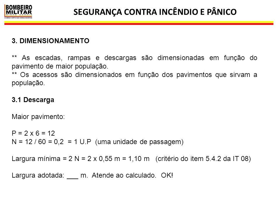 SEGURANÇA CONTRA INCÊNDIO E PÂNICO 17 3.2 Escada P = 2 x 6 = 12 N = 12 / 45 = 0,26 = 1 U.P (uma unidade de passagem) Largura mínima = 2 N = 2 x 0,55 m = 1,10 m (critério do item 5.4.2 da IT 08) Largura adotada: 1,20 m.