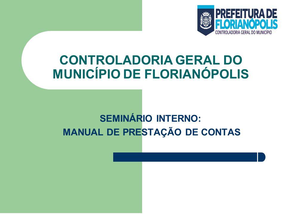 CONTROLADORIA GERAL DO MUNICÍPIO DE FLORIANÓPOLIS SEMINÁRIO INTERNO: MANUAL DE PRESTAÇÃO DE CONTAS
