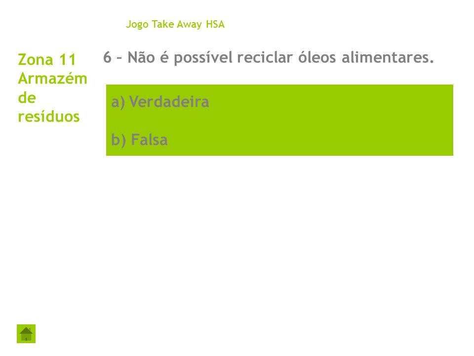 a)Verdadeira b) Falsa Zona 11 Armazém de resíduos 6 – Não é possível reciclar óleos alimentares. Jogo Take Away HSA