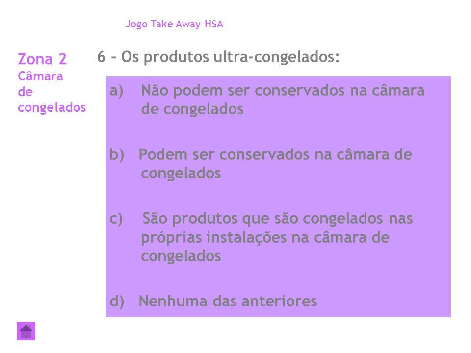 Zona 2 Câmara de congelados 6 - Os produtos ultra-congelados: Jogo Take Away HSA a)Não podem ser conservados na câmara de congelados b) Podem ser cons
