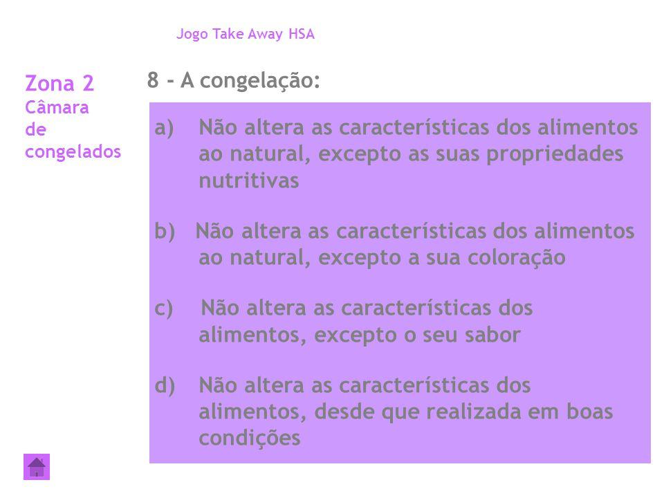Zona 2 Câmara de congelados 8 - A congelação: Jogo Take Away HSA a)Não altera as características dos alimentos ao natural, excepto as suas propriedade