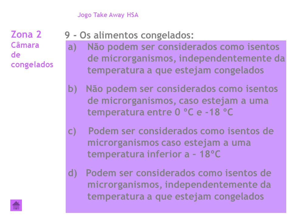 Zona 2 Câmara de congelados 9 - Os alimentos congelados: Jogo Take Away HSA a)Não podem ser considerados como isentos de microrganismos, independentem