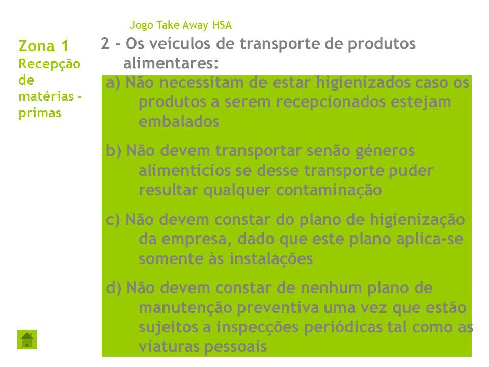 Zona 1 Recepção de matérias - primas 2 - Os veículos de transporte de produtos alimentares: Jogo Take Away HSA a) Não necessitam de estar higienizados