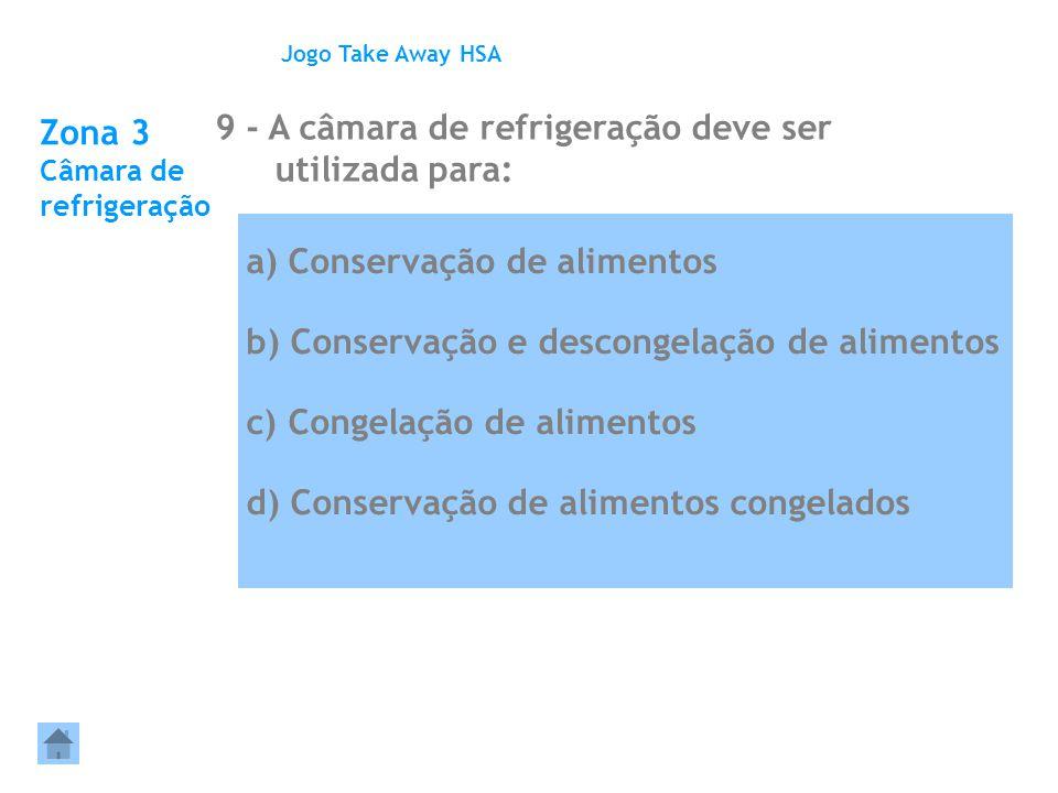 Zona 3 Câmara de refrigeração 9 - A câmara de refrigeração deve ser utilizada para: Jogo Take Away HSA a) Conservação de alimentos b) Conservação e de