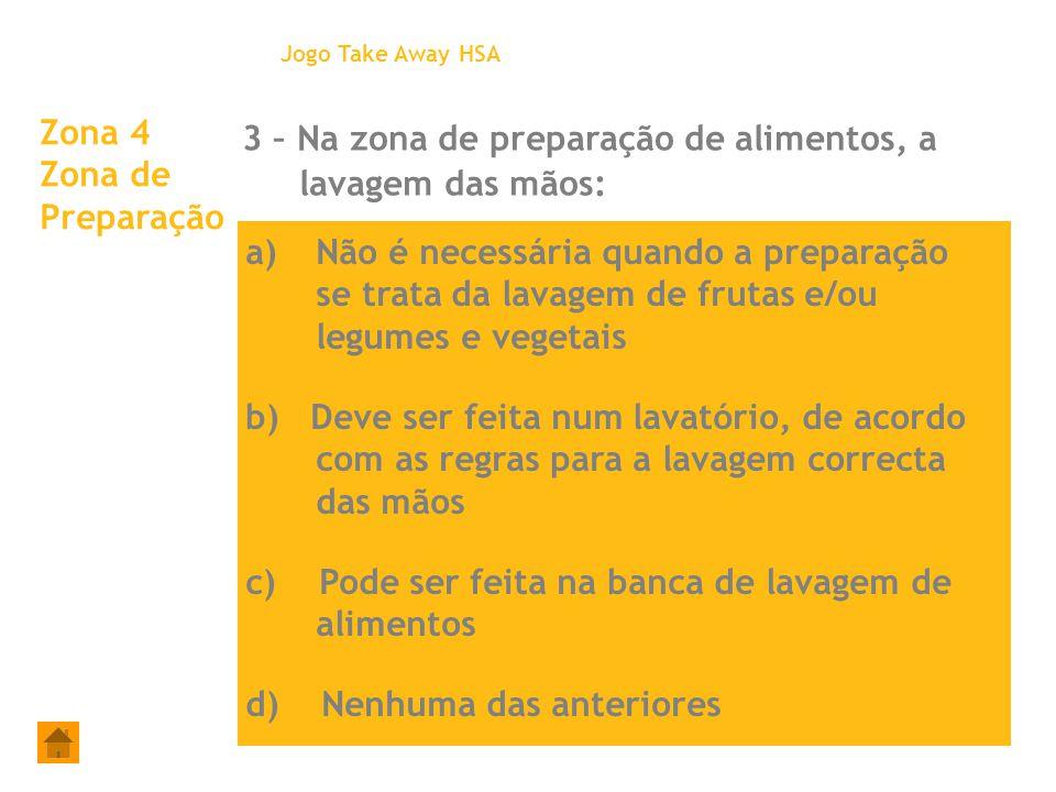 Zona 4 Zona de Preparação 3 – Na zona de preparação de alimentos, a lavagem das mãos: Jogo Take Away HSA a)Não é necessária quando a preparação se tra
