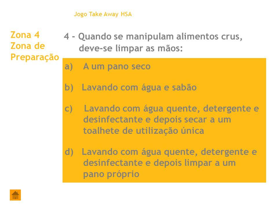 Zona 4 Zona de Preparação 4 - Quando se manipulam alimentos crus, deve-se limpar as mãos: Jogo Take Away HSA a)A um pano seco b) Lavando com água e sa