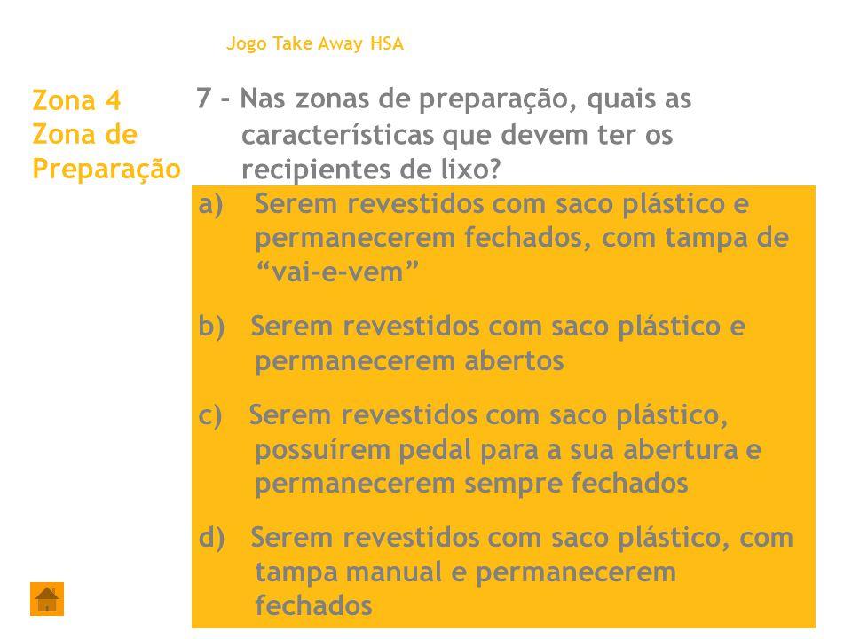 Zona 4 Zona de Preparação 7 - Nas zonas de preparação, quais as características que devem ter os recipientes de lixo? Jogo Take Away HSA a)Serem reves