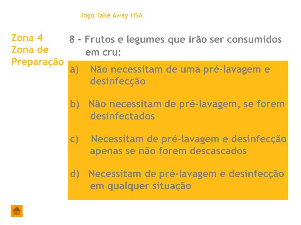 Zona 4 Zona de Preparação 8 - Frutos e legumes que irão ser consumidos em cru: Jogo Take Away HSA a)Não necessitam de uma pré-lavagem e desinfecção b)