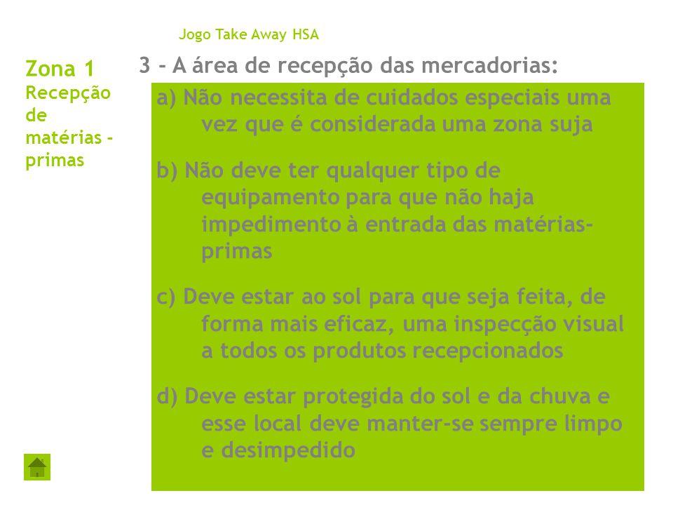 Zona 1 Recepção de matérias - primas 3 - A área de recepção das mercadorias: Jogo Take Away HSA a) Não necessita de cuidados especiais uma vez que é c