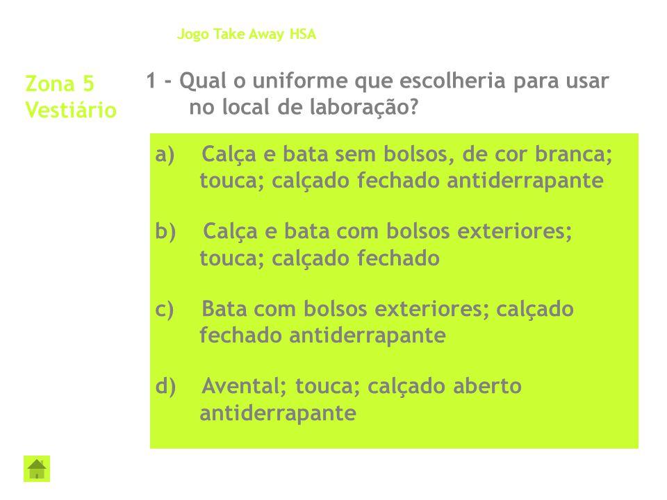 Zona 5 Vestiário 1 - Qual o uniforme que escolheria para usar no local de laboração? Jogo Take Away HSA a) Calça e bata sem bolsos, de cor branca; tou