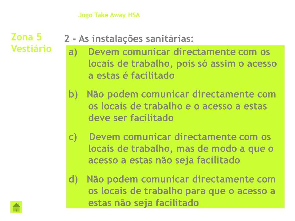 Zona 5 Vestiário 2 - As instalações sanitárias: Jogo Take Away HSA a)Devem comunicar directamente com os locais de trabalho, pois só assim o acesso a