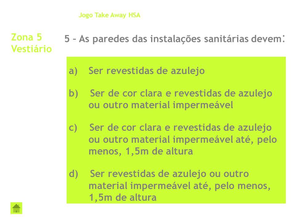 Zona 5 Vestiário 5 – As paredes das instalações sanitárias devem : Jogo Take Away HSA a)Ser revestidas de azulejo b) Ser de cor clara e revestidas de