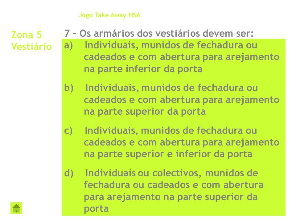 Zona 5 Vestiário 7 – Os armários dos vestiários devem ser: Jogo Take Away HSA a) Individuais, munidos de fechadura ou cadeados e com abertura para are