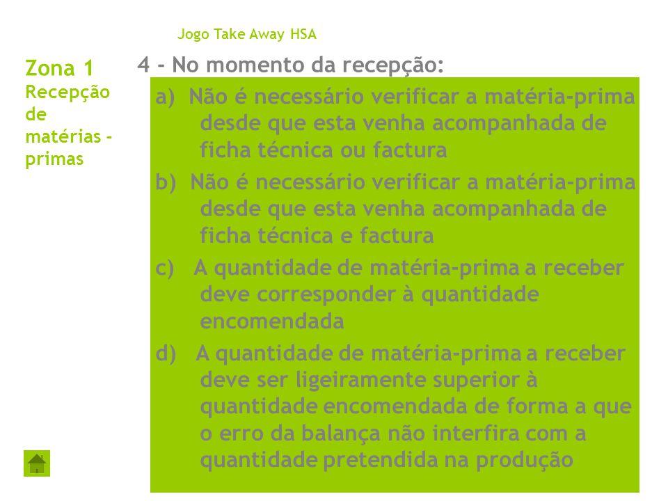 Zona 1 Recepção de matérias - primas 4 - No momento da recepção: Jogo Take Away HSA a) Não é necessário verificar a matéria-prima desde que esta venha