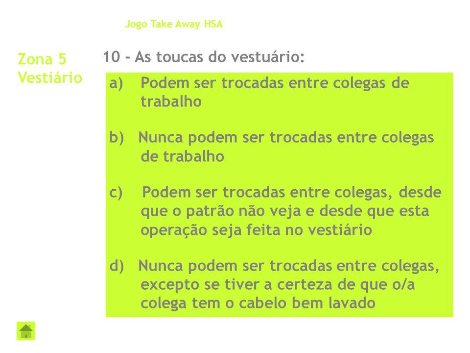 Zona 5 Vestiário 10 - As toucas do vestuário: Jogo Take Away HSA a)Podem ser trocadas entre colegas de trabalho b) Nunca podem ser trocadas entre cole