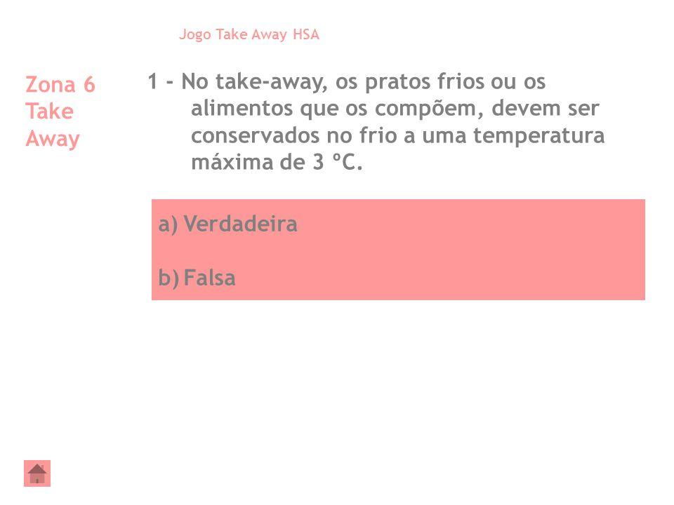 a)Verdadeira b)Falsa Zona 6 Take Away 1 - No take-away, os pratos frios ou os alimentos que os compõem, devem ser conservados no frio a uma temperatur