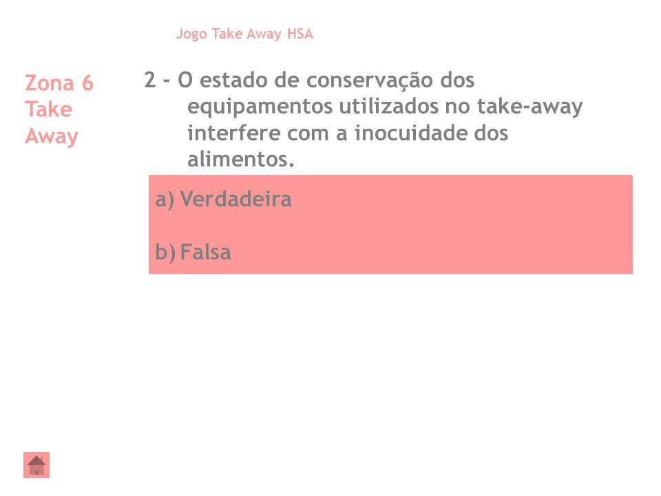 a)Verdadeira b)Falsa Zona 6 Take Away 2 - O estado de conservação dos equipamentos utilizados no take-away interfere com a inocuidade dos alimentos. J