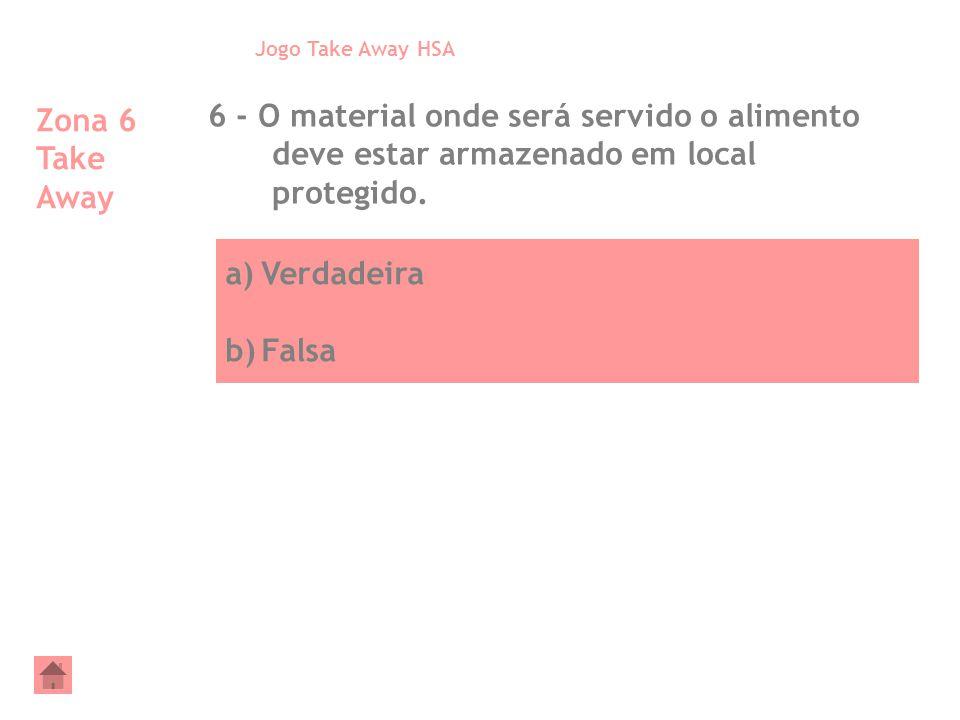 a)Verdadeira b)Falsa Zona 6 Take Away 6 - O material onde será servido o alimento deve estar armazenado em local protegido. Jogo Take Away HSA