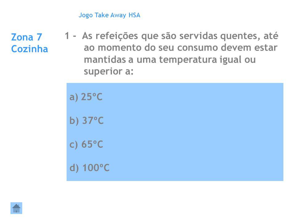 a)25ºC b) 37ºC c) 65ºC d) 100ºC Zona 7 Cozinha 1 - As refeições que são servidas quentes, até ao momento do seu consumo devem estar mantidas a uma tem