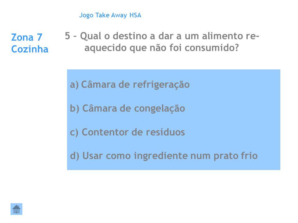 a)Câmara de refrigeração b) Câmara de congelação c) Contentor de resíduos d) Usar como ingrediente num prato frio Zona 7 Cozinha 5 – Qual o destino a
