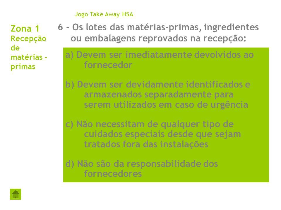 Zona 1 Recepção de matérias - primas 6 - Os lotes das matérias-primas, ingredientes ou embalagens reprovados na recepção: Jogo Take Away HSA a) Devem