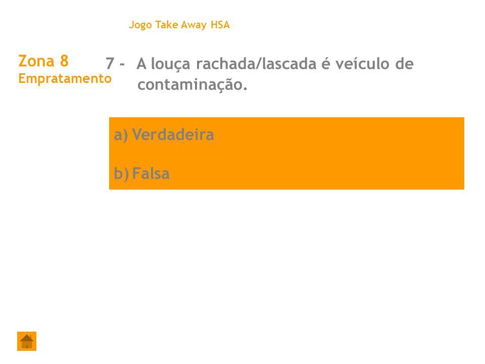 a)Verdadeira b)Falsa Zona 8 Empratamento 7 - A louça rachada/lascada é veículo de contaminação. Jogo Take Away HSA