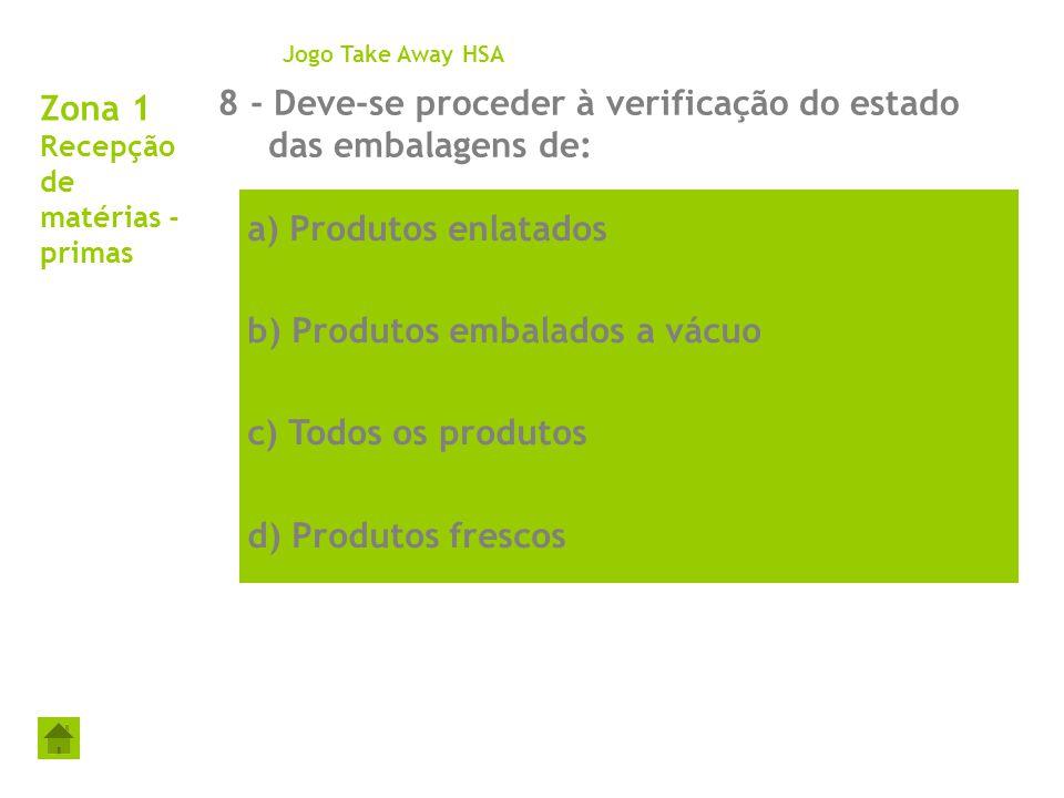 Zona 1 Recepção de matérias - primas 8 - Deve-se proceder à verificação do estado das embalagens de: Jogo Take Away HSA a) Produtos enlatados b) Produ