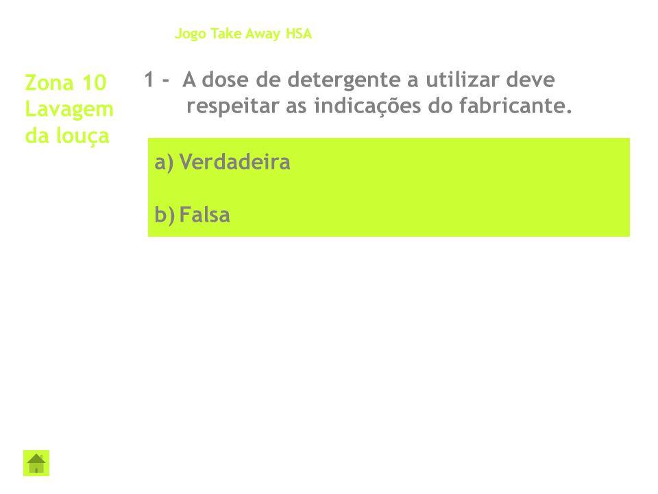 a)Verdadeira b)Falsa Zona 10 Lavagem da louça 1 - A dose de detergente a utilizar deve respeitar as indicações do fabricante. Jogo Take Away HSA