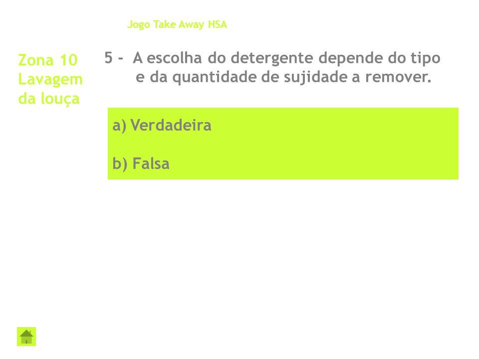 a)Verdadeira b) Falsa Zona 10 Lavagem da louça 5 - A escolha do detergente depende do tipo e da quantidade de sujidade a remover. Jogo Take Away HSA