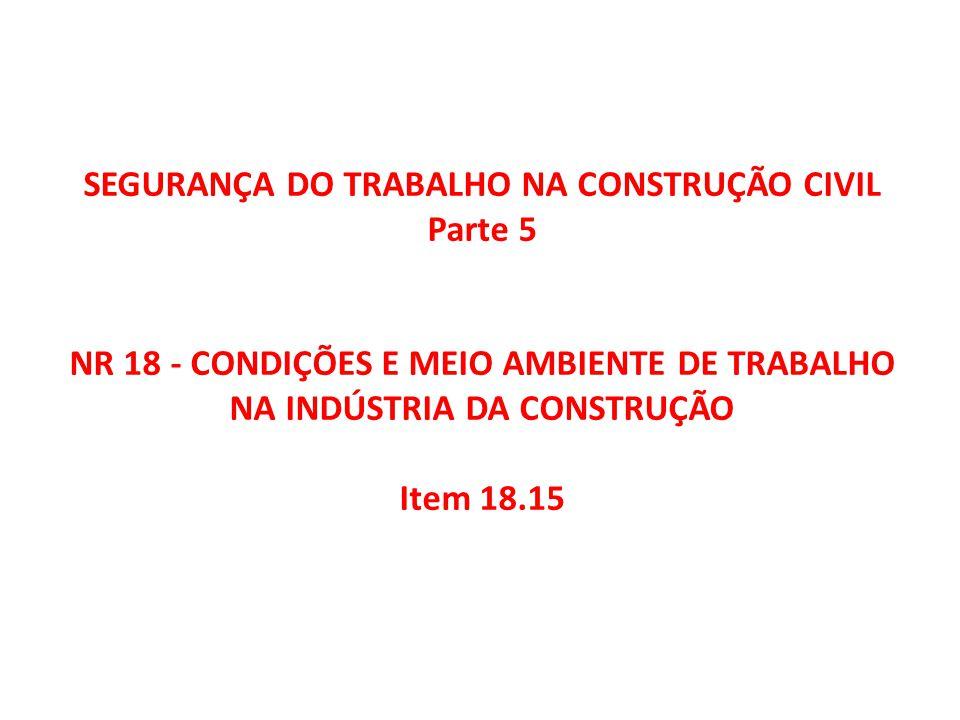 SEGURANÇA DO TRABALHO NA CONSTRUÇÃO CIVIL Parte 5 NR 18 - CONDIÇÕES E MEIO AMBIENTE DE TRABALHO NA INDÚSTRIA DA CONSTRUÇÃO Item 18.15
