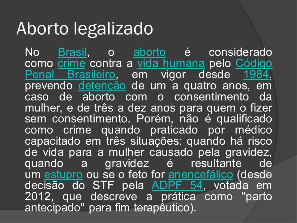 Aborto legalizado No Brasil, o aborto é considerado como crime contra a vida humana pelo Código Penal Brasileiro, em vigor desde 1984, prevendo detenç