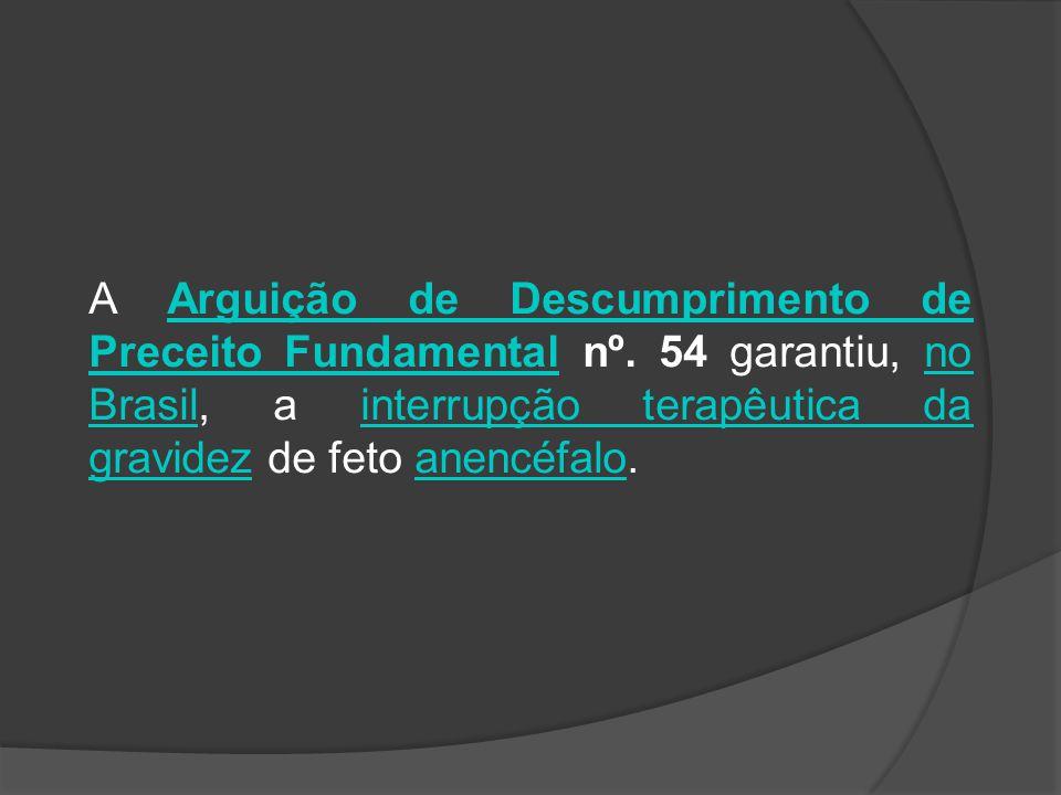 A Arguição de Descumprimento de Preceito Fundamental nº. 54 garantiu, no Brasil, a interrupção terapêutica da gravidez de feto anencéfalo.Arguição de