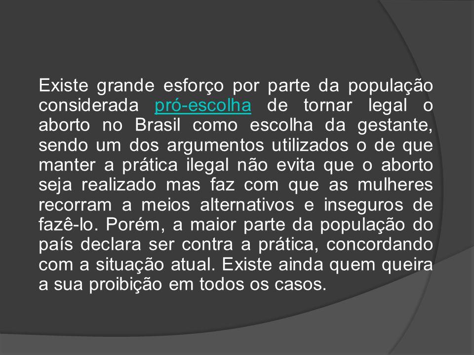 Existe grande esforço por parte da população considerada pró-escolha de tornar legal o aborto no Brasil como escolha da gestante, sendo um dos argumen