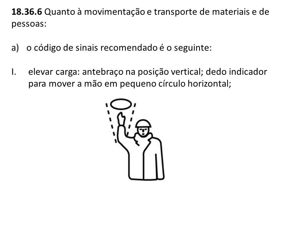18.36.6 Quanto à movimentação e transporte de materiais e de pessoas: a)o código de sinais recomendado é o seguinte: I.elevar carga: antebraço na posi