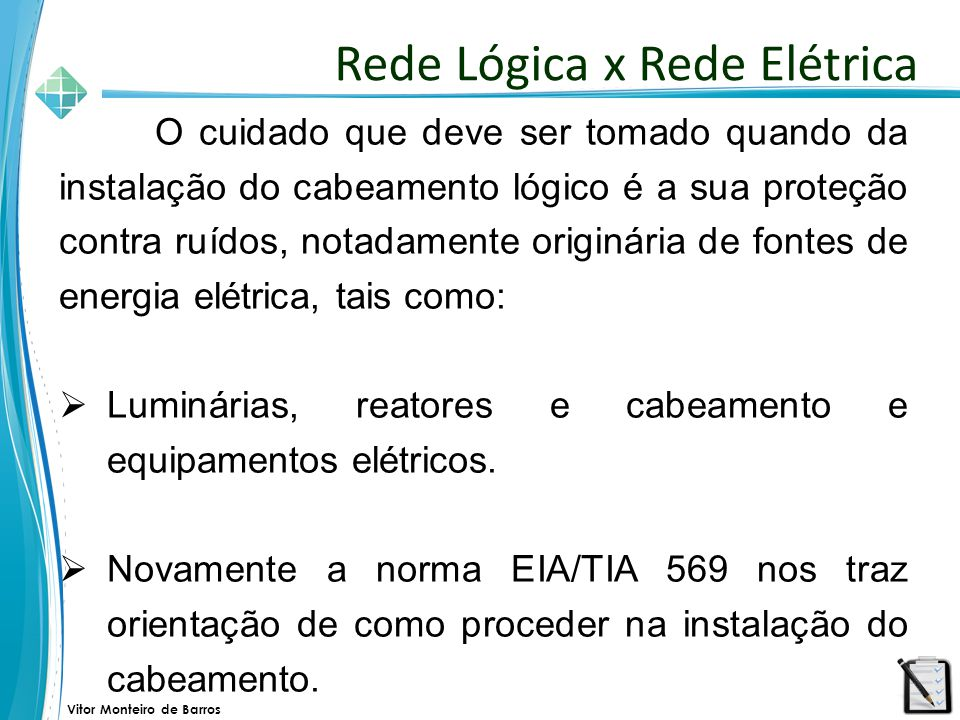 Vitor Monteiro de Barros O cuidado que deve ser tomado quando da instalação do cabeamento lógico é a sua proteção contra ruídos, notadamente originári