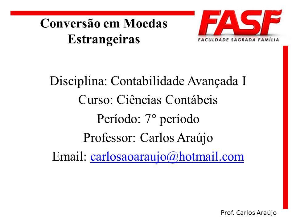 Conversão em Moedas Estrangeiras Prof. Carlos Araújo Disciplina: Contabilidade Avançada I Curso: Ciências Contábeis Período: 7° período Professor: Car