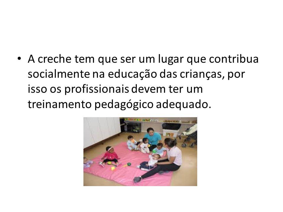 A creche tem que ser um lugar que contribua socialmente na educação das crianças, por isso os profissionais devem ter um treinamento pedagógico adequa