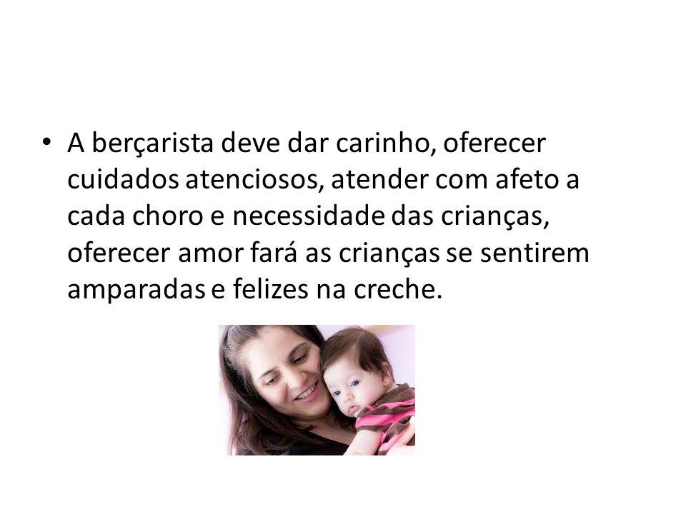 A berçarista deve dar carinho, oferecer cuidados atenciosos, atender com afeto a cada choro e necessidade das crianças, oferecer amor fará as crianças