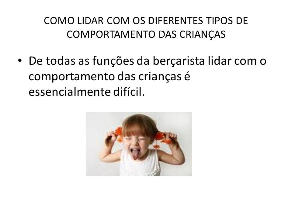 COMO LIDAR COM OS DIFERENTES TIPOS DE COMPORTAMENTO DAS CRIANÇAS De todas as funções da berçarista lidar com o comportamento das crianças é essencialm