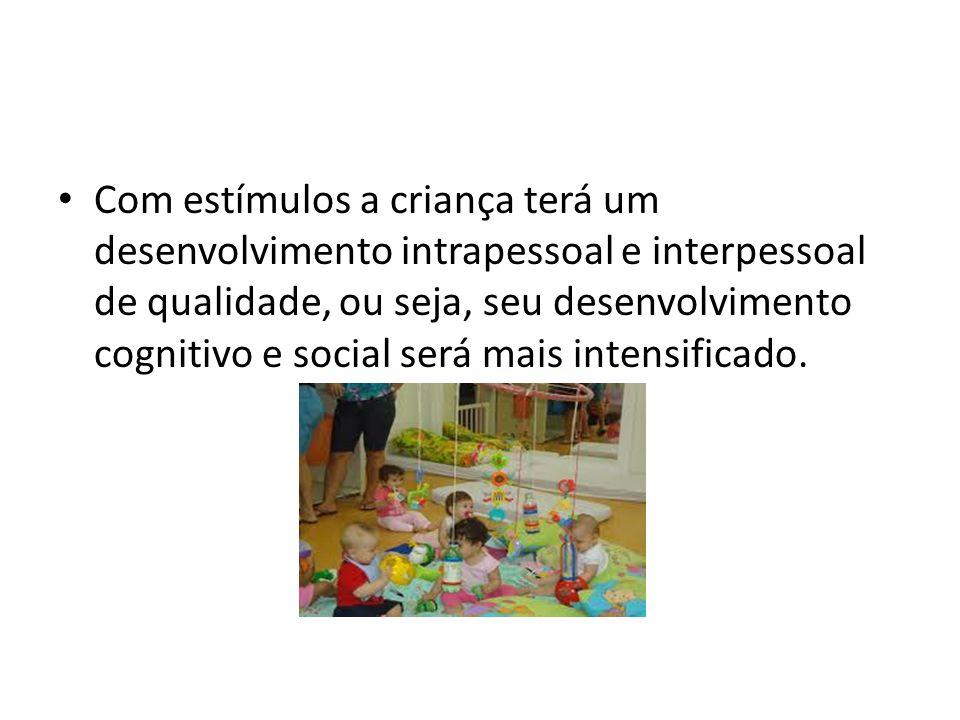 Com estímulos a criança terá um desenvolvimento intrapessoal e interpessoal de qualidade, ou seja, seu desenvolvimento cognitivo e social será mais in