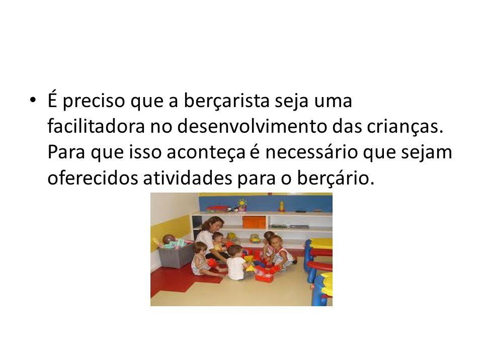 É preciso que a berçarista seja uma facilitadora no desenvolvimento das crianças. Para que isso aconteça é necessário que sejam oferecidos atividades