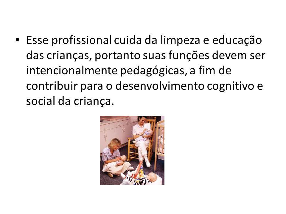 Esse profissional cuida da limpeza e educação das crianças, portanto suas funções devem ser intencionalmente pedagógicas, a fim de contribuir para o d