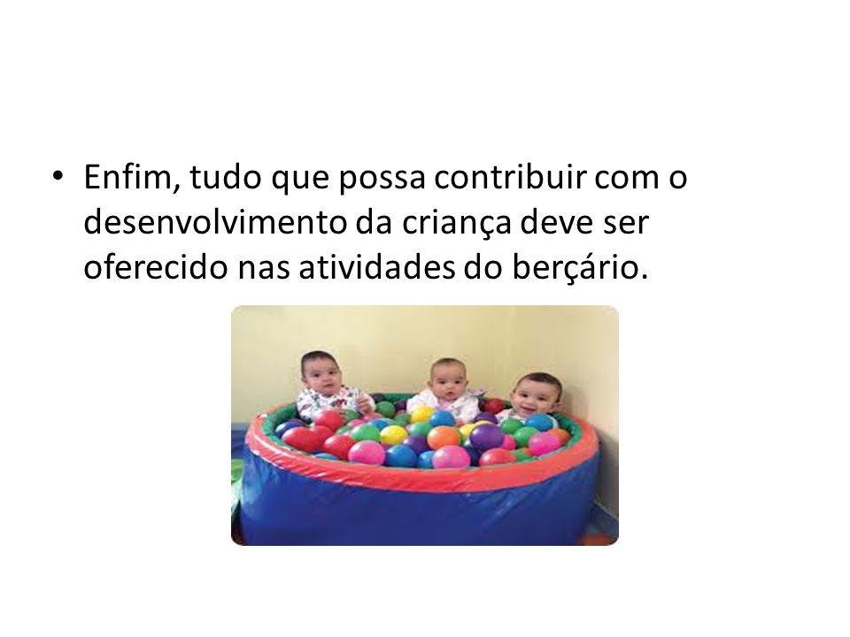 Enfim, tudo que possa contribuir com o desenvolvimento da criança deve ser oferecido nas atividades do berçário.