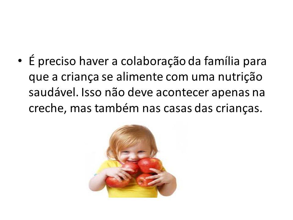 É preciso haver a colaboração da família para que a criança se alimente com uma nutrição saudável. Isso não deve acontecer apenas na creche, mas també