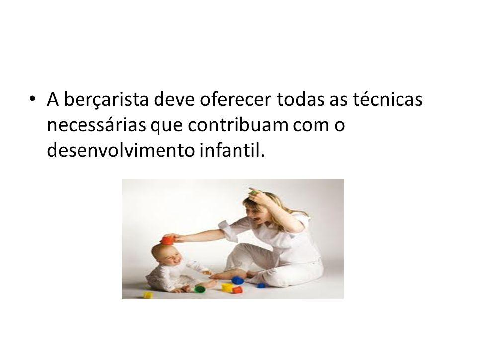 A berçarista deve oferecer todas as técnicas necessárias que contribuam com o desenvolvimento infantil.