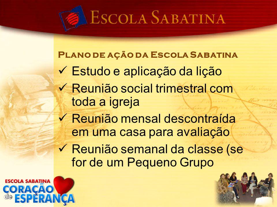 Plano de ação da Escola Sabatina Estudo e aplicação da lição Reunião social trimestral com toda a igreja Reunião mensal descontraída em uma casa para